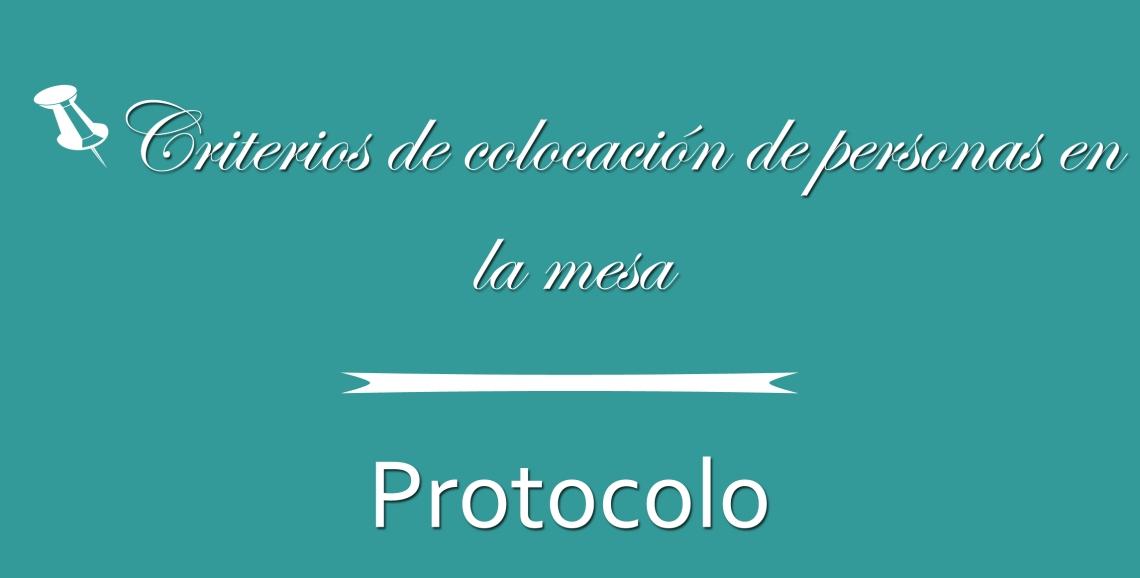 Criterios de colocación de personas en la mesa -Protocolo